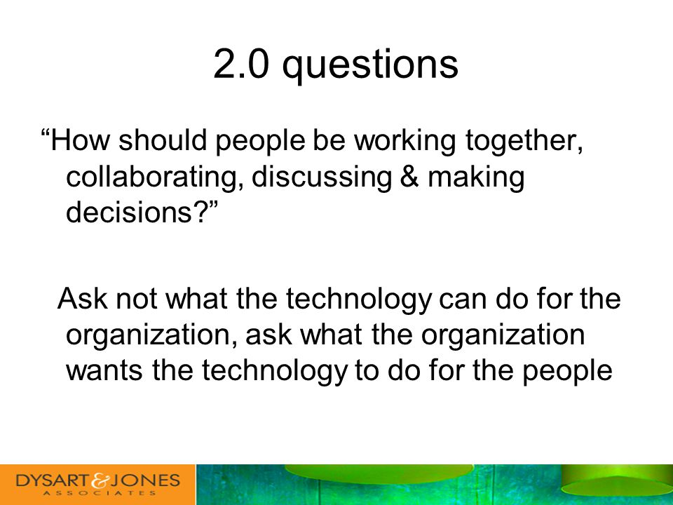 2.0 questions How should people be working together, collaborating, discussing & making decisions.