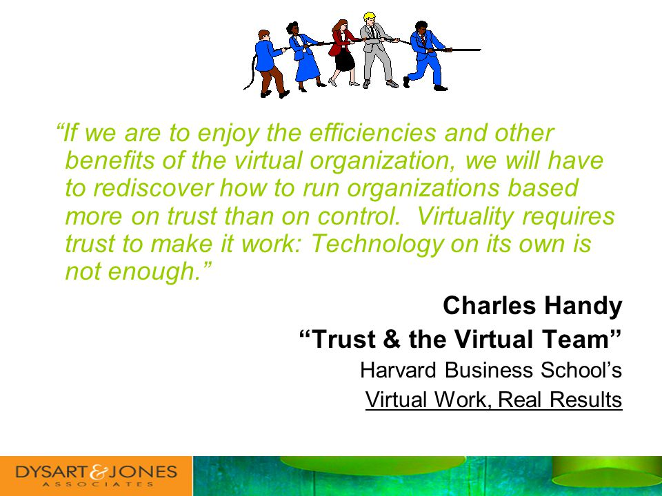 If we are to enjoy the efficiencies and other benefits of the virtual organization, we will have to rediscover how to run organizations based more on trust than on control.