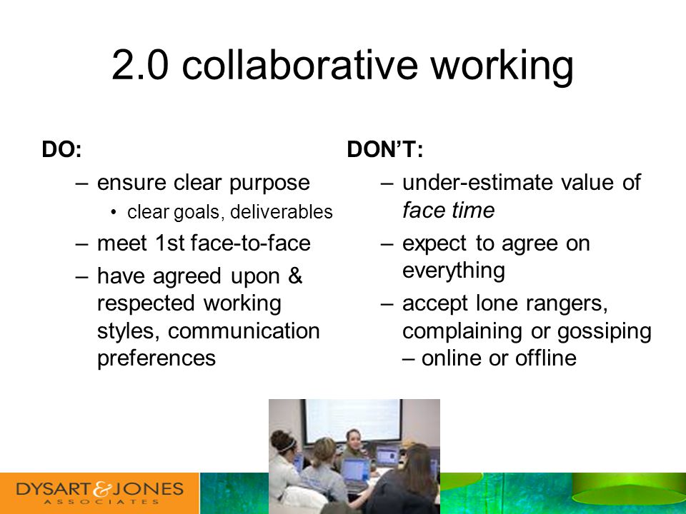 2.0 collaborative working DO: –ensure clear purpose clear goals, deliverables –meet 1st face-to-face –have agreed upon & respected working styles, communication preferences DONT: –under-estimate value of face time –expect to agree on everything –accept lone rangers, complaining or gossiping – online or offline