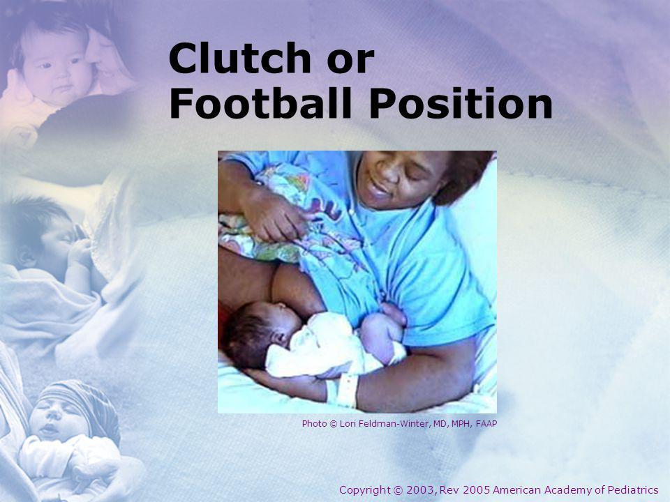 Clutch or Football Position Copyright © 2003, Rev 2005 American Academy of Pediatrics Photo © Lori Feldman-Winter, MD, MPH, FAAP
