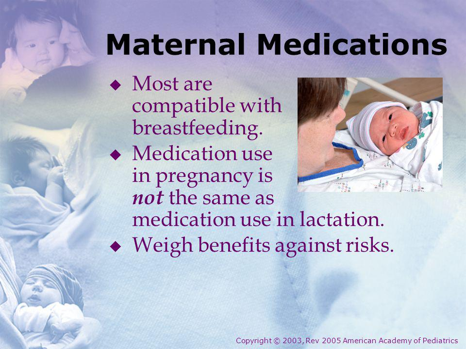 Maternal Medications Most are compatible with breastfeeding. Medication use in pregnancy is not the same as medication use in lactation. Weigh benefit