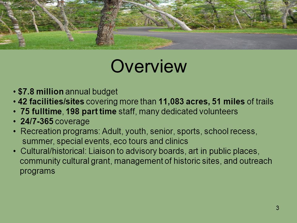 3 Overview $7.8 million annual budget 42 facilities/sites covering more than 11,083 acres, 51 miles of trails 75 fulltime, 198 part time staff, many dedicated volunteers 24/7-365 coverage Recreation programs: Adult, youth, senior, sports, school recess, summer, special events, eco tours and clinics Cultural/historical: Liaison to advisory boards, art in public places, community cultural grant, management of historic sites, and outreach programs