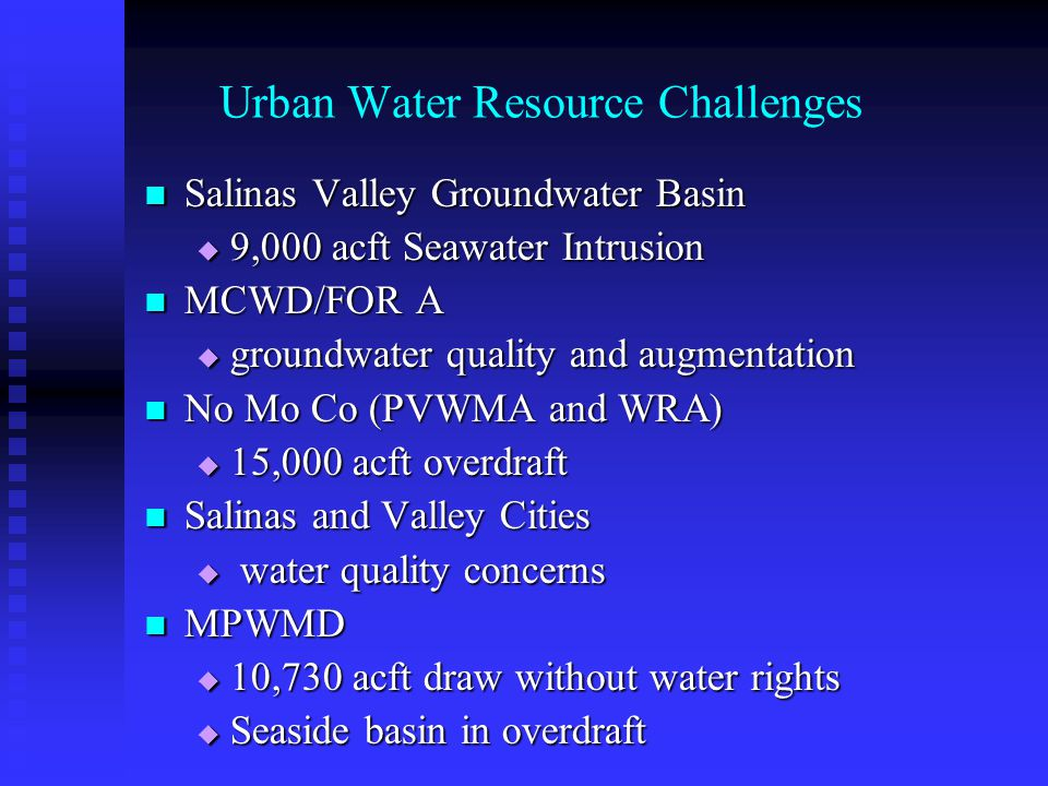 Urban Water Resource Challenges Salinas Valley Groundwater Basin Salinas Valley Groundwater Basin 9,000 acft Seawater Intrusion 9,000 acft Seawater Intrusion MCWD/FOR A MCWD/FOR A groundwater quality and augmentation groundwater quality and augmentation No Mo Co (PVWMA and WRA) No Mo Co (PVWMA and WRA) 15,000 acft overdraft 15,000 acft overdraft Salinas and Valley Cities Salinas and Valley Cities water quality concerns water quality concerns MPWMD MPWMD 10,730 acft draw without water rights 10,730 acft draw without water rights Seaside basin in overdraft Seaside basin in overdraft