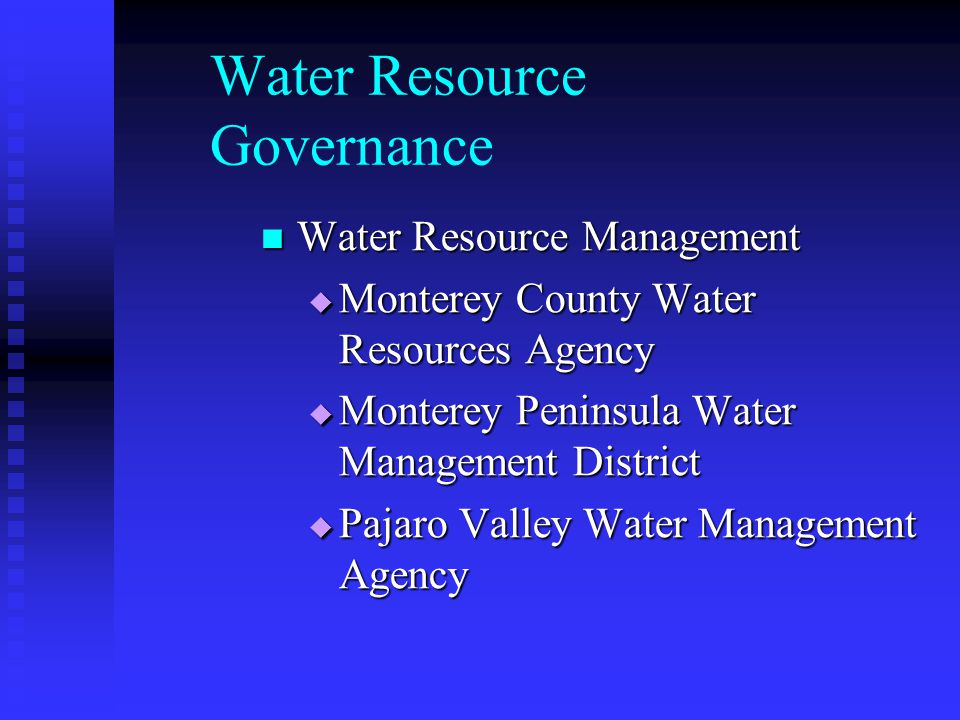 Water Resource Governance Water Resource Management Water Resource Management Monterey County Water Resources Agency Monterey County Water Resources Agency Monterey Peninsula Water Management District Monterey Peninsula Water Management District Pajaro Valley Water Management Agency Pajaro Valley Water Management Agency