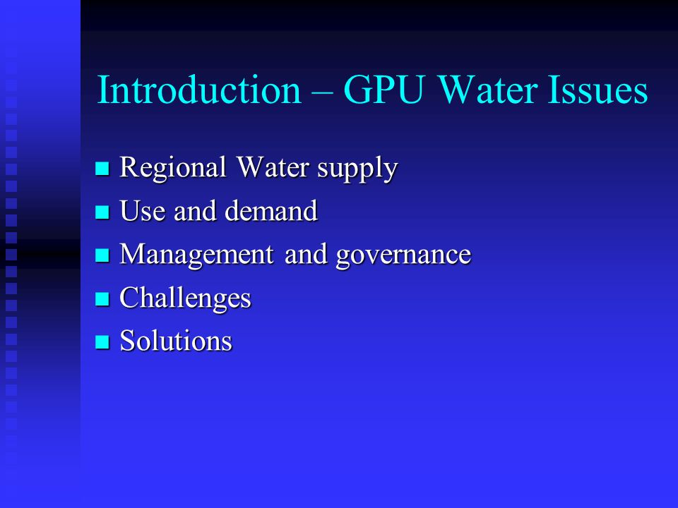 Introduction – GPU Water Issues Regional Water supply Regional Water supply Use and demand Use and demand Management and governance Management and governance Challenges Challenges Solutions Solutions