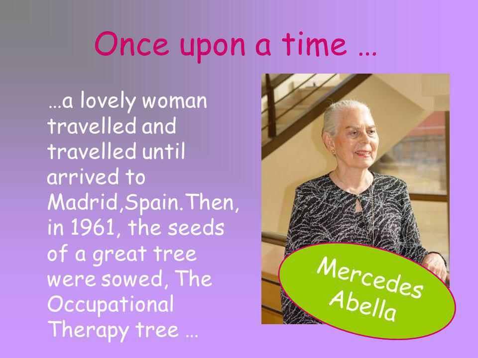 Once upon a time … …a lovely woman travelled and travelled until arrived to Madrid,Spain.Then, in 1961, the seeds of a great tree were sowed, The Occupational Therapy tree … Mercedes Abella
