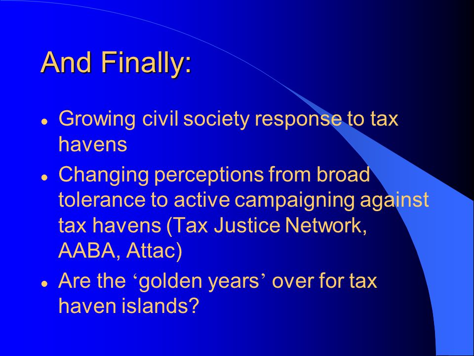 And Finally: l Growing civil society response to tax havens l Changing perceptions from broad tolerance to active campaigning against tax havens (Tax Justice Network, AABA, Attac) Are the golden years over for tax haven islands