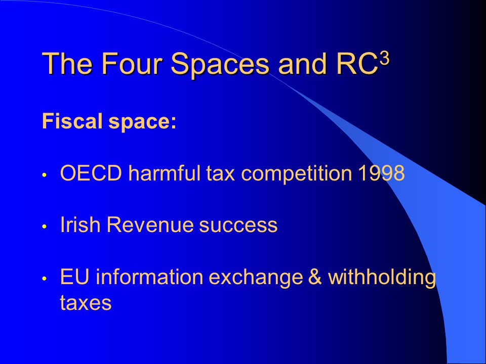 The Four Spaces and RC 3 Fiscal space: OECD harmful tax competition 1998 Irish Revenue success EU information exchange & withholding taxes