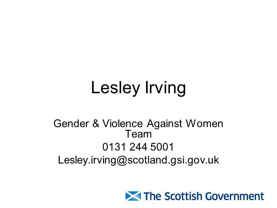Lesley Irving Gender & Violence Against Women Team 0131 244 5001 Lesley.irving@scotland.gsi.gov.uk