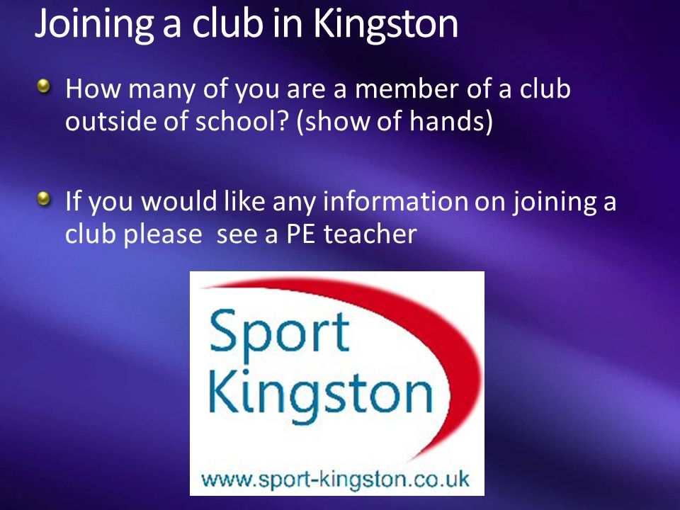 Joining a club in Kingston How many of you are a member of a club outside of school? (show of hands) If you would like any information on joining a cl