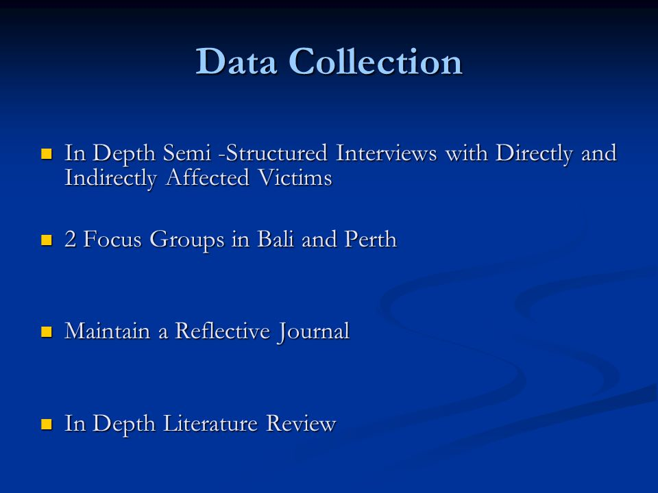 Data Collection In Depth Semi -Structured Interviews with Directly and Indirectly Affected Victims In Depth Semi -Structured Interviews with Directly and Indirectly Affected Victims 2 Focus Groups in Bali and Perth 2 Focus Groups in Bali and Perth Maintain a Reflective Journal Maintain a Reflective Journal In Depth Literature Review In Depth Literature Review