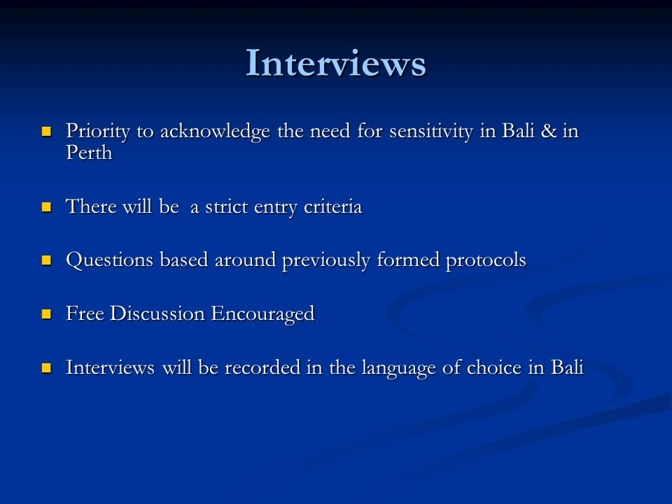 Interviews Priority to acknowledge the need for sensitivity in Bali & in Perth Priority to acknowledge the need for sensitivity in Bali & in Perth There will be a strict entry criteria There will be a strict entry criteria Questions based around previously formed protocols Questions based around previously formed protocols Free Discussion Encouraged Free Discussion Encouraged Interviews will be recorded in the language of choice in Bali Interviews will be recorded in the language of choice in Bali