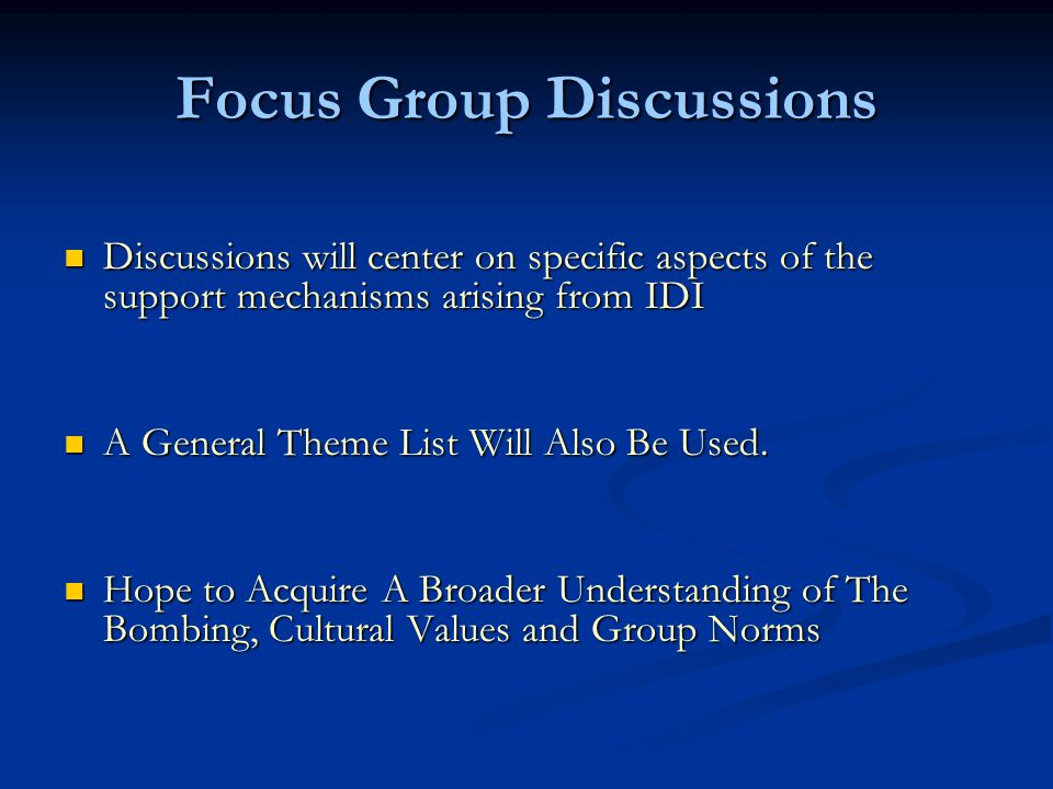 Focus Group Discussions Discussions will center on specific aspects of the support mechanisms arising from IDI Discussions will center on specific aspects of the support mechanisms arising from IDI A General Theme List Will Also Be Used.