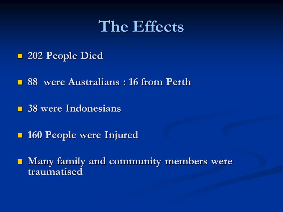 The Effects 202 People Died 202 People Died 88 were Australians : 16 from Perth 88 were Australians : 16 from Perth 38 were Indonesians 38 were Indonesians 160 People were Injured 160 People were Injured Many family and community members were traumatised Many family and community members were traumatised