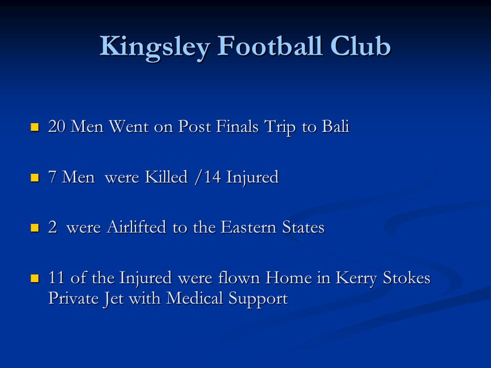 Kingsley Football Club 20 Men Went on Post Finals Trip to Bali 20 Men Went on Post Finals Trip to Bali 7 Men were Killed /14 Injured 7 Men were Killed /14 Injured 2 were Airlifted to the Eastern States 2 were Airlifted to the Eastern States 11 of the Injured were flown Home in Kerry Stokes Private Jet with Medical Support 11 of the Injured were flown Home in Kerry Stokes Private Jet with Medical Support