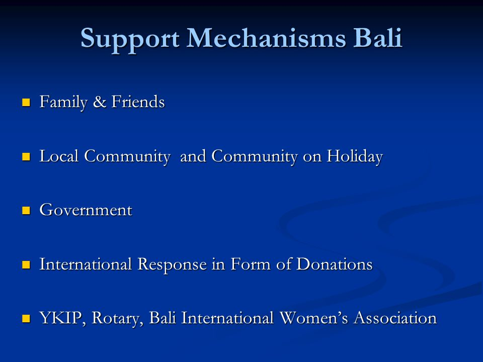Support Mechanisms Bali Family & Friends Family & Friends Local Community and Community on Holiday Local Community and Community on Holiday Government Government International Response in Form of Donations International Response in Form of Donations YKIP, Rotary, Bali International Womens Association YKIP, Rotary, Bali International Womens Association