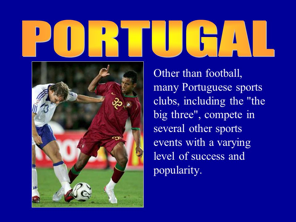 Other than football, many Portuguese sports clubs, including the the big three , compete in several other sports events with a varying level of success and popularity.