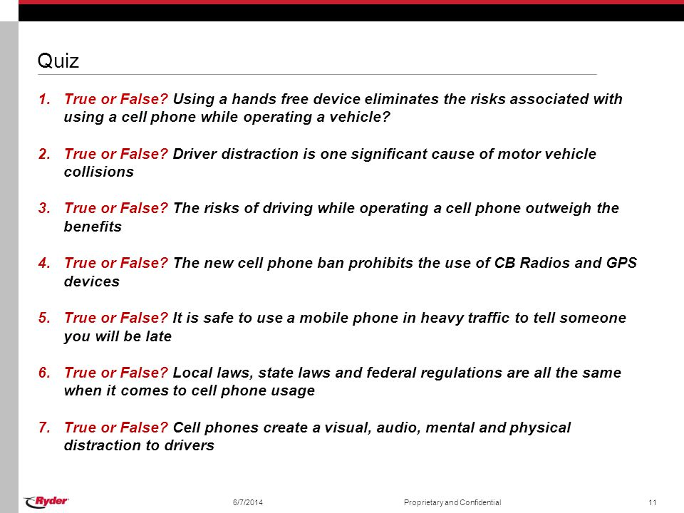 6/7/2014Proprietary and Confidential11 Quiz 1.True or False? Using a hands free device eliminates the risks associated with using a cell phone while o