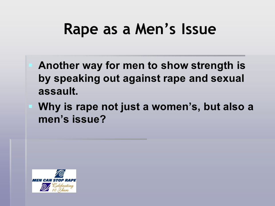 Rape as a Mens Issue Another way for men to show strength is by speaking out against rape and sexual assault. Why is rape not just a womens, but also