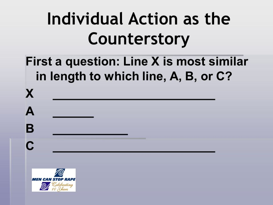 Individual Action as the Counterstory First a question: Line X is most similar in length to which line, A, B, or C? X________________________ A ______