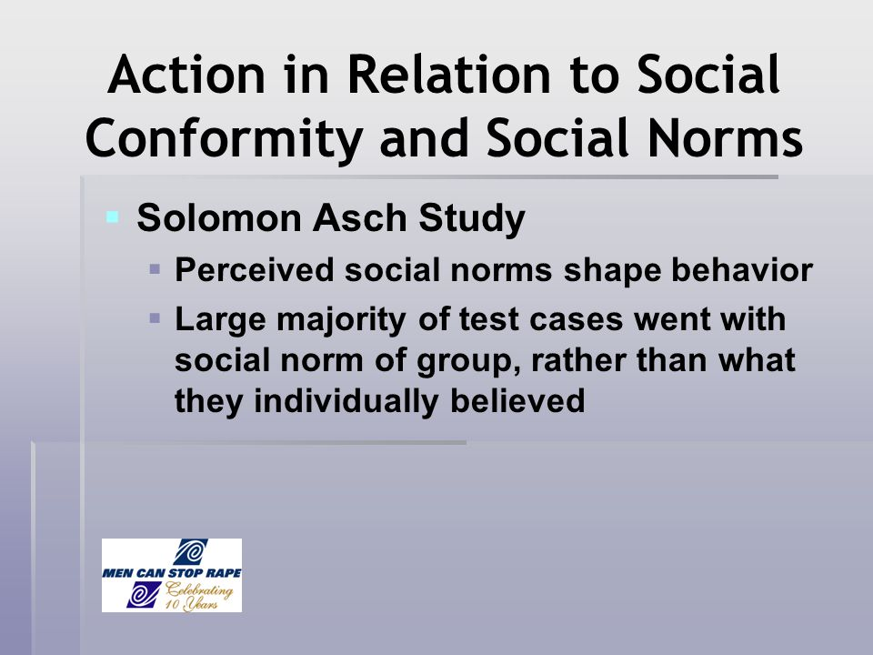 Action in Relation to Social Conformity and Social Norms Solomon Asch Study Perceived social norms shape behavior Large majority of test cases went wi