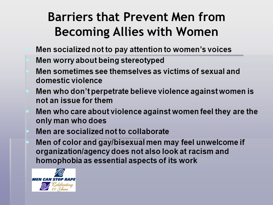 Barriers that Prevent Men from Becoming Allies with Women Men socialized not to pay attention to womens voices Men worry about being stereotyped Men s
