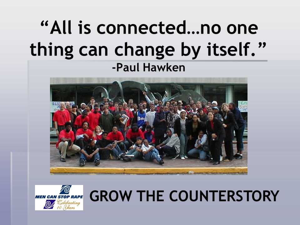 All is connected…no one thing can change by itself. -Paul Hawken GROW THE COUNTERSTORY