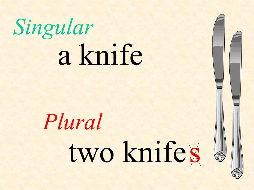 a knife Plural Singular two knifes