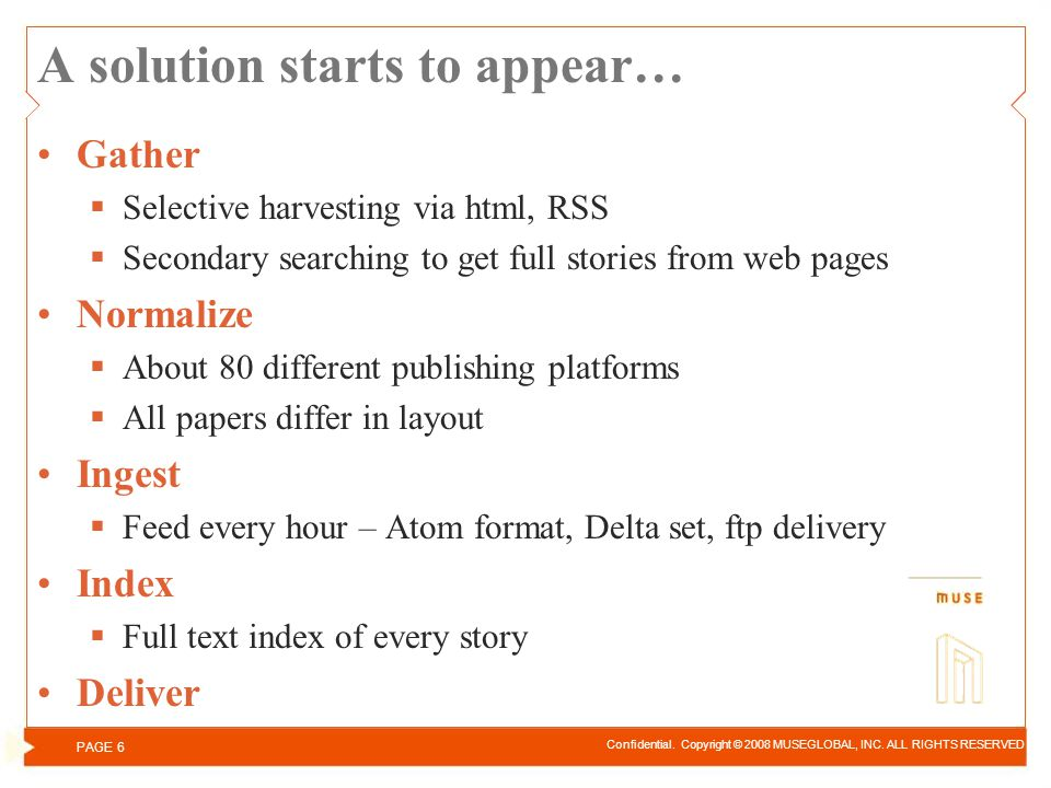 A solution starts to appear… Gather Selective harvesting via html, RSS Secondary searching to get full stories from web pages Normalize About 80 different publishing platforms All papers differ in layout Ingest Feed every hour – Atom format, Delta set, ftp delivery Index Full text index of every story Deliver Confidential.