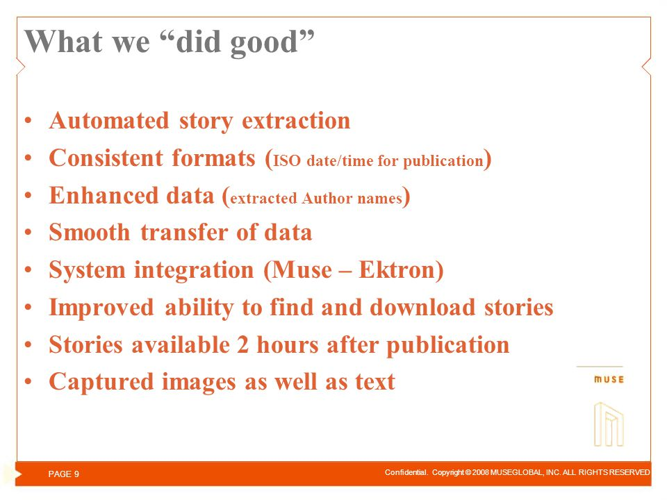 What we did good Automated story extraction Consistent formats ( ISO date/time for publication ) Enhanced data ( extracted Author names ) Smooth transfer of data System integration (Muse – Ektron) Improved ability to find and download stories Stories available 2 hours after publication Captured images as well as text Confidential.