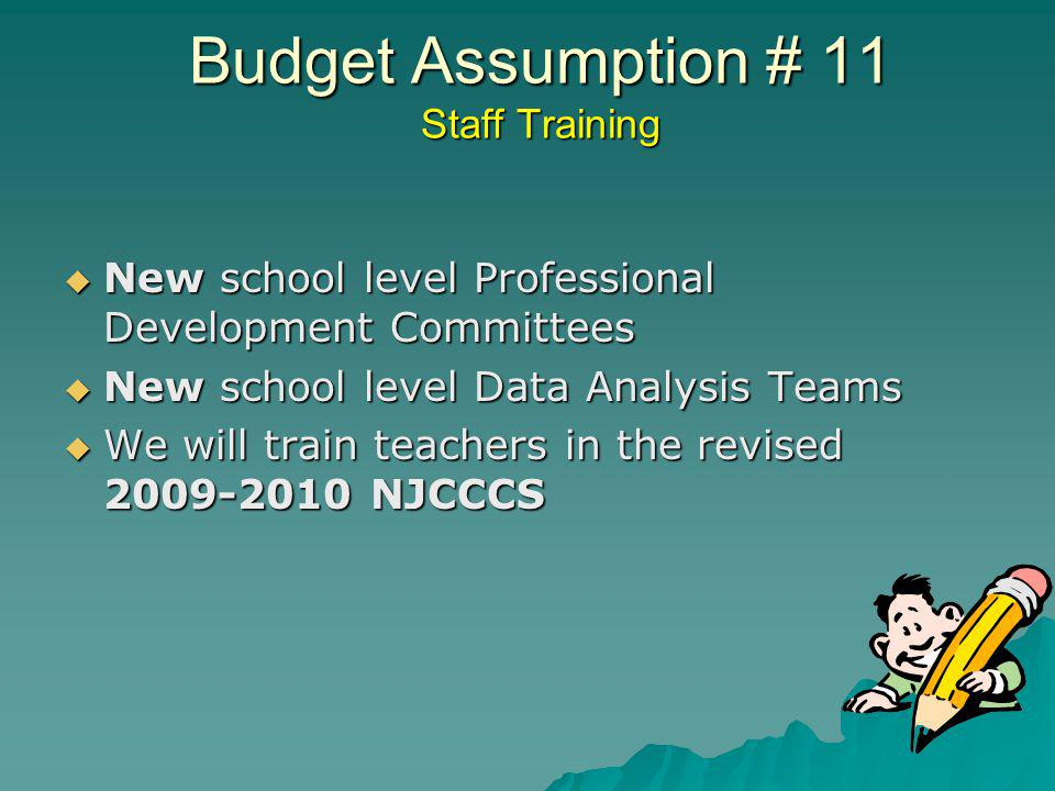 Budget Assumption # 11 Staff Training New school level Professional Development Committees New school level Professional Development Committees New school level Data Analysis Teams New school level Data Analysis Teams We will train teachers in the revised 2009-2010 NJCCCS We will train teachers in the revised 2009-2010 NJCCCS