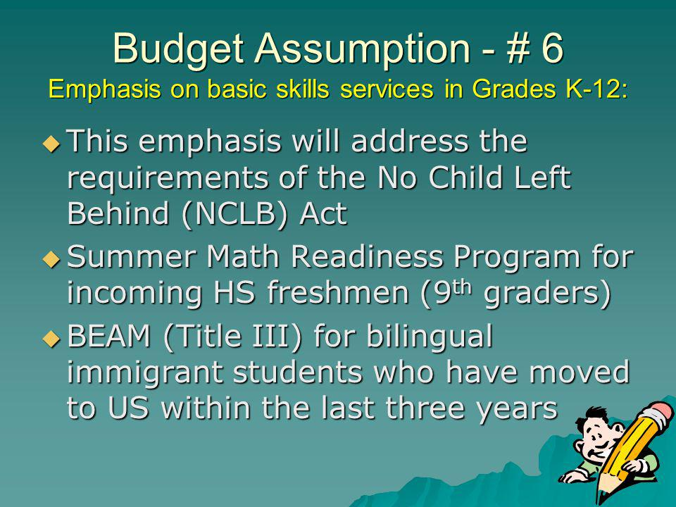 Budget Assumption - # 6 Emphasis on basic skills services in Grades K-12: This emphasis will address the requirements of the No Child Left Behind (NCLB) Act This emphasis will address the requirements of the No Child Left Behind (NCLB) Act Summer Math Readiness Program for incoming HS freshmen (9 th graders) Summer Math Readiness Program for incoming HS freshmen (9 th graders) BEAM (Title III) for bilingual immigrant students who have moved to US within the last three years BEAM (Title III) for bilingual immigrant students who have moved to US within the last three years