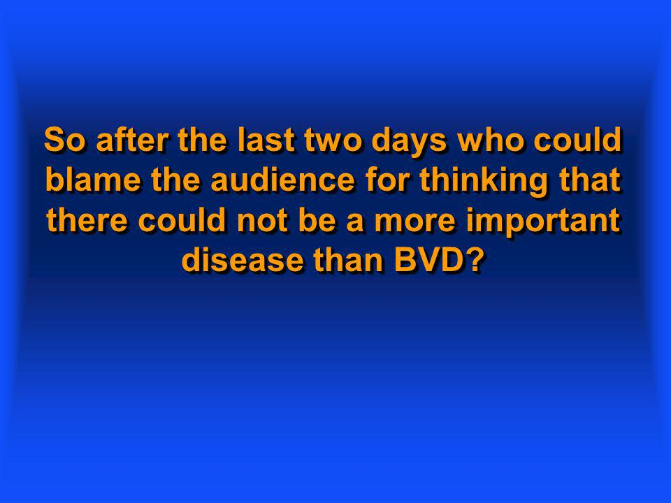 So after the last two days who could blame the audience for thinking that there could not be a more important disease than BVD