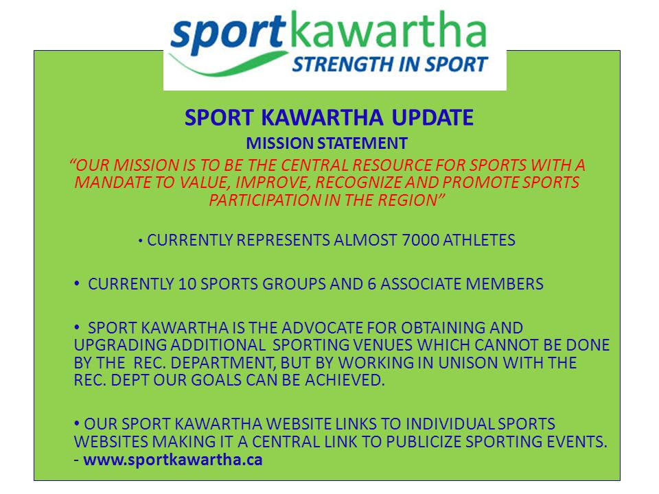 SPORT KAWARTHA UPDATE MISSION STATEMENT OUR MISSION IS TO BE THE CENTRAL RESOURCE FOR SPORTS WITH A MANDATE TO VALUE, IMPROVE, RECOGNIZE AND PROMOTE SPORTS PARTICIPATION IN THE REGION CURRENTLY REPRESENTS ALMOST 7000 ATHLETES CURRENTLY 10 SPORTS GROUPS AND 6 ASSOCIATE MEMBERS SPORT KAWARTHA IS THE ADVOCATE FOR OBTAINING AND UPGRADING ADDITIONAL SPORTING VENUES WHICH CANNOT BE DONE BY THE REC.