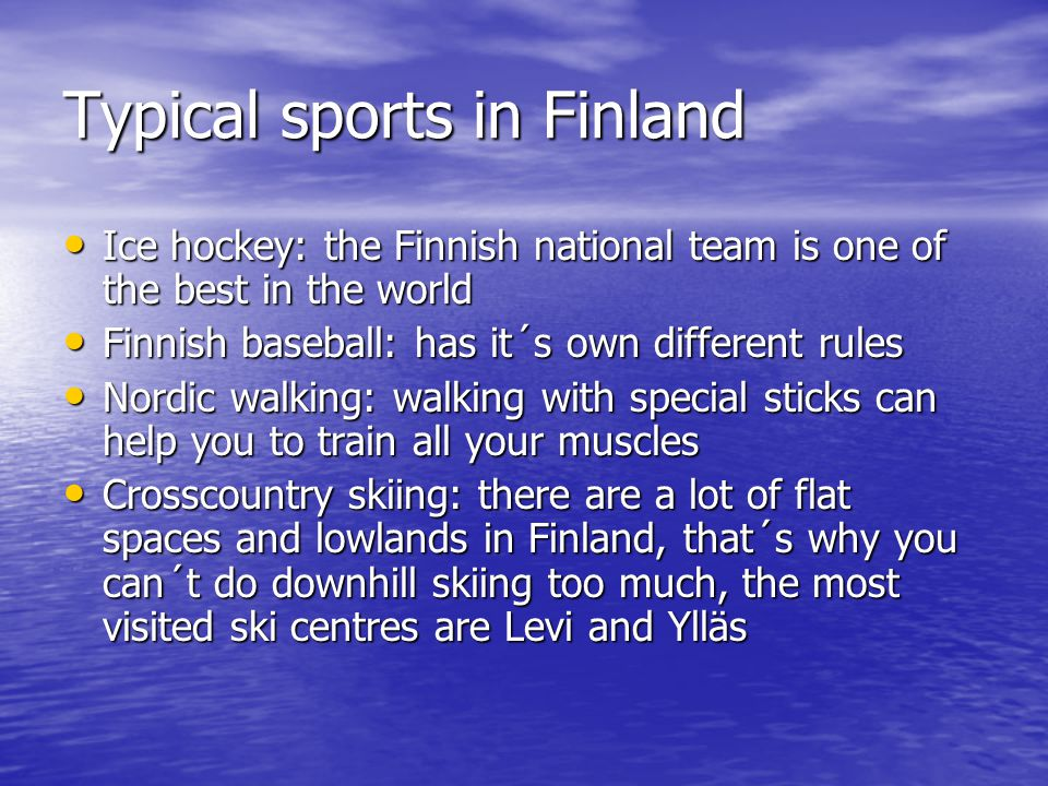 Typical sports in Finland Ice hockey: the Finnish national team is one of the best in the world Ice hockey: the Finnish national team is one of the best in the world Finnish baseball: has it´s own different rules Finnish baseball: has it´s own different rules Nordic walking: walking with special sticks can help you to train all your muscles Nordic walking: walking with special sticks can help you to train all your muscles Crosscountry skiing: there are a lot of flat spaces and lowlands in Finland, that´s why you can´t do downhill skiing too much, the most visited ski centres are Levi and Ylläs Crosscountry skiing: there are a lot of flat spaces and lowlands in Finland, that´s why you can´t do downhill skiing too much, the most visited ski centres are Levi and Ylläs