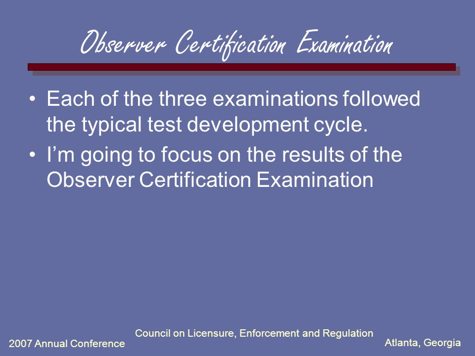 Atlanta, Georgia 2007 Annual Conference Observer Certification Examination Each of the three examinations followed the typical test development cycle.