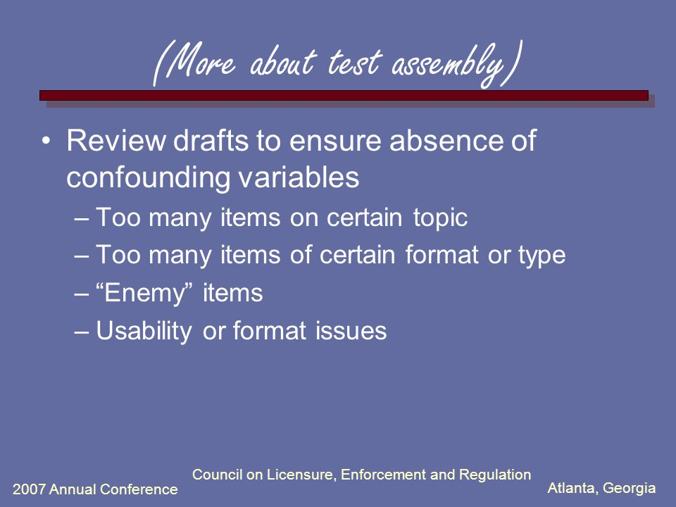 Atlanta, Georgia 2007 Annual Conference (More about test assembly) Review drafts to ensure absence of confounding variables –Too many items on certain