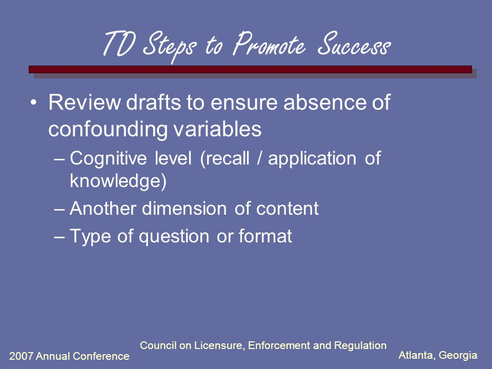 Atlanta, Georgia 2007 Annual Conference TD Steps to Promote Success Review drafts to ensure absence of confounding variables –Cognitive level (recall