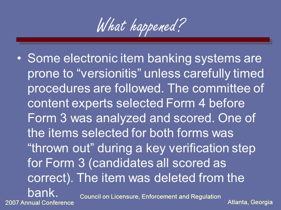 Atlanta, Georgia 2007 Annual Conference What happened? Some electronic item banking systems are prone to versionitis unless carefully timed procedures