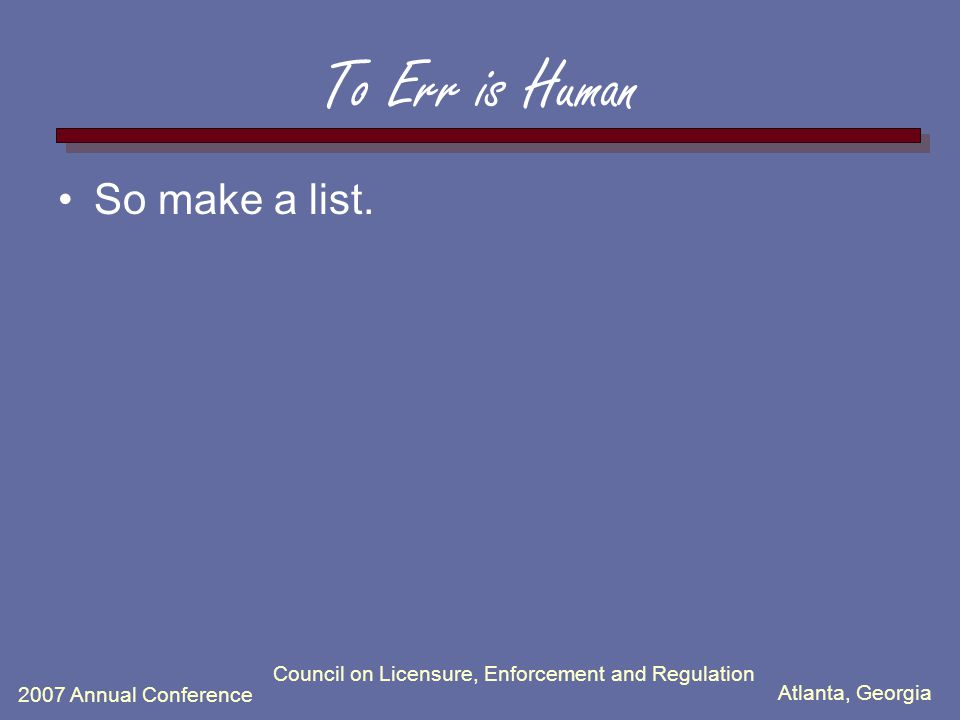 Atlanta, Georgia 2007 Annual Conference To Err is Human So make a list. Council on Licensure, Enforcement and Regulation