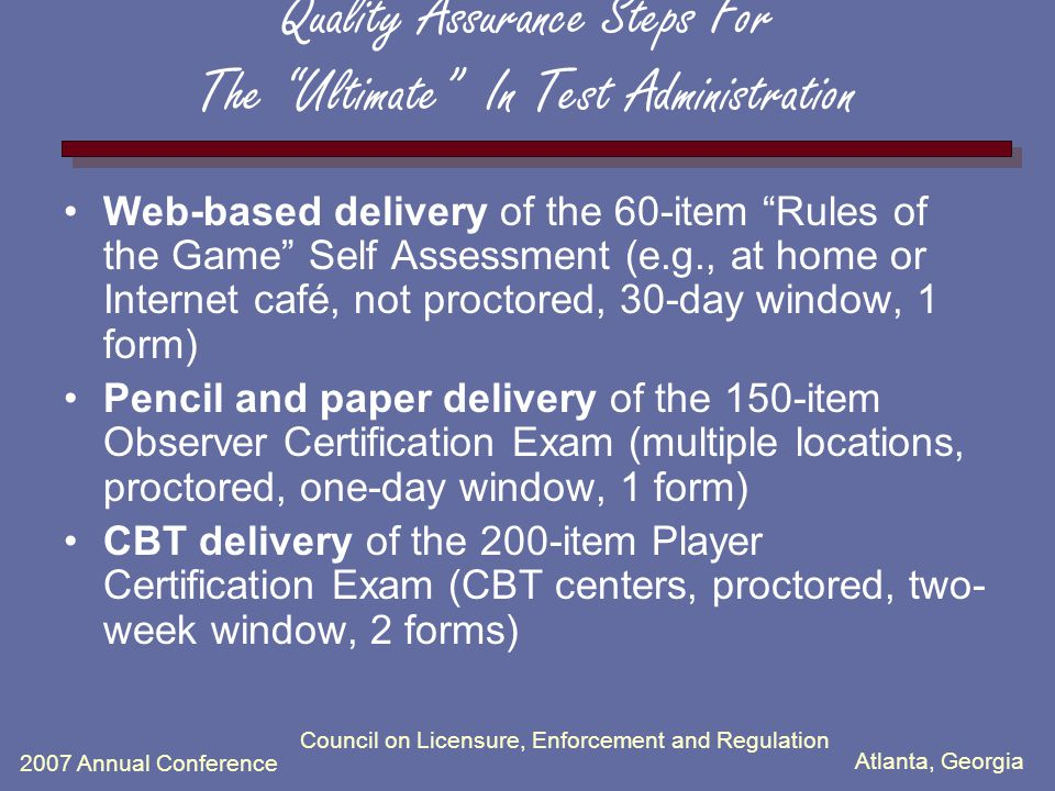 Atlanta, Georgia 2007 Annual Conference Council on Licensure, Enforcement and Regulation Quality Assurance Steps For The Ultimate In Test Administrati