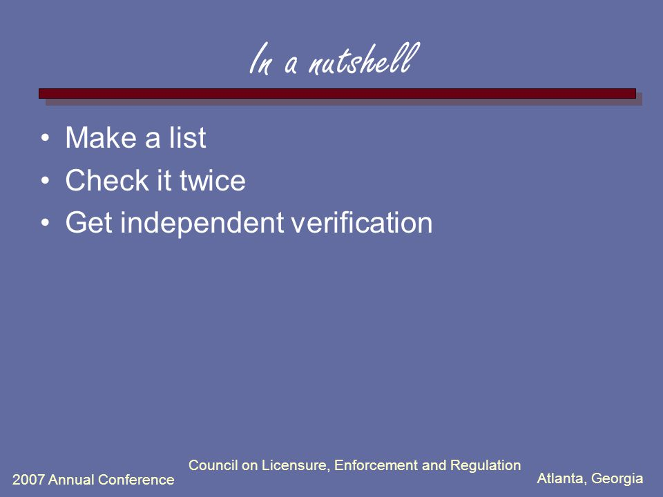 Atlanta, Georgia 2007 Annual Conference In a nutshell Make a list Check it twice Get independent verification Council on Licensure, Enforcement and Re