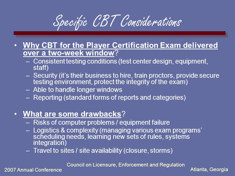 Atlanta, Georgia 2007 Annual Conference Council on Licensure, Enforcement and Regulation Specific CBT Considerations Why CBT for the Player Certificat