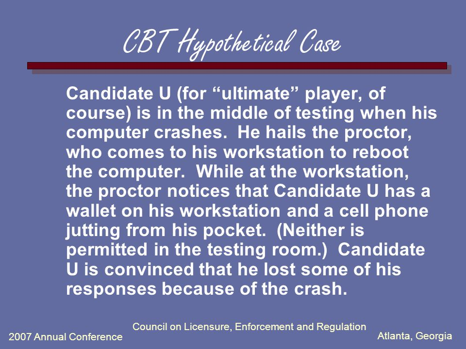 Atlanta, Georgia 2007 Annual Conference Council on Licensure, Enforcement and Regulation CBT Hypothetical Case Candidate U (for ultimate player, of co