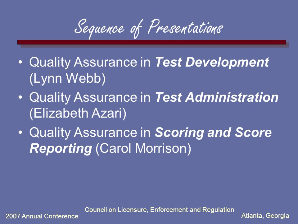 Atlanta, Georgia 2007 Annual Conference Council on Licensure, Enforcement and Regulation Sequence of Presentations Quality Assurance in Test Developme