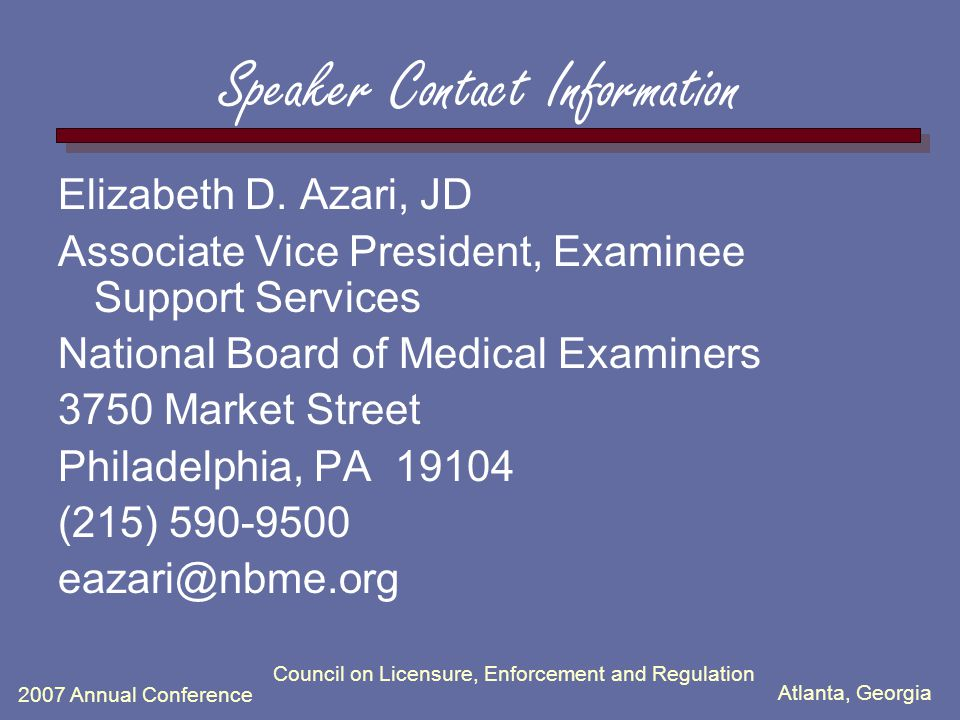 Atlanta, Georgia 2007 Annual Conference Council on Licensure, Enforcement and Regulation Speaker Contact Information Elizabeth D. Azari, JD Associate