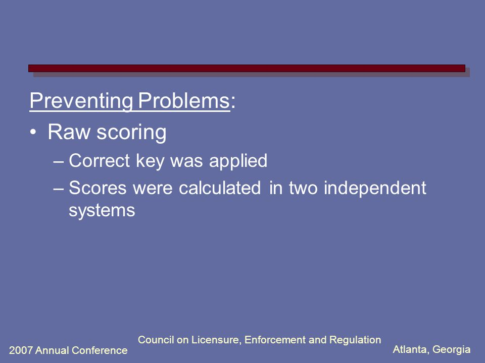 Atlanta, Georgia 2007 Annual Conference Council on Licensure, Enforcement and Regulation Preventing Problems: Raw scoring –Correct key was applied –Sc