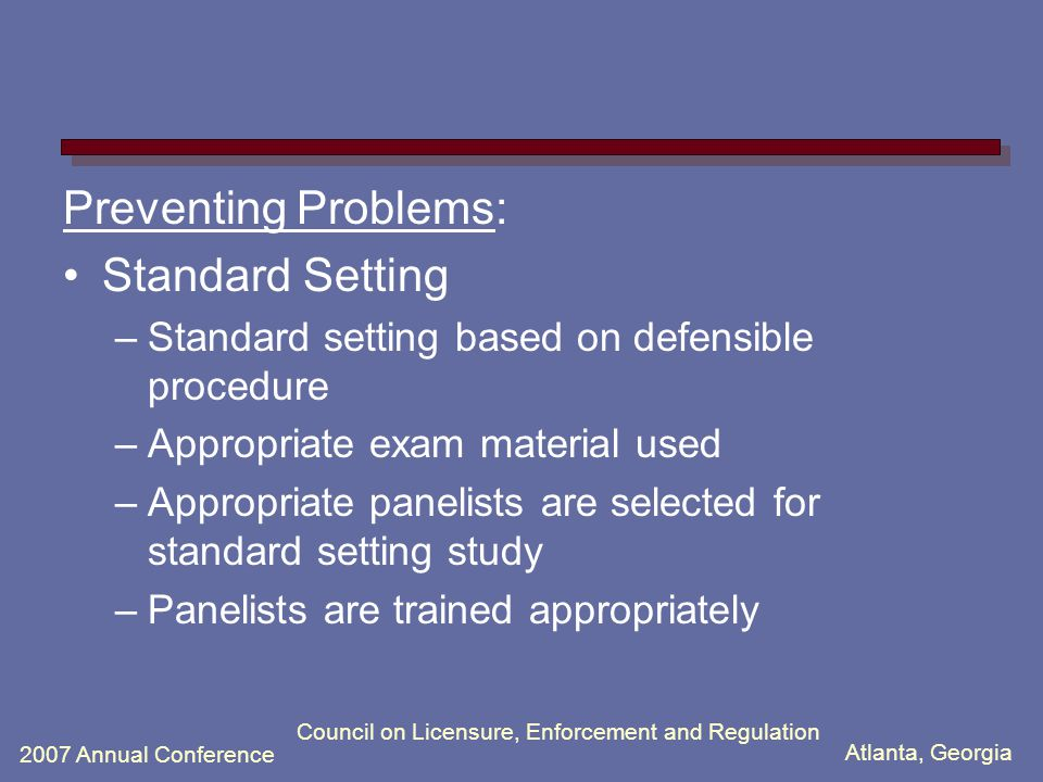 Atlanta, Georgia 2007 Annual Conference Council on Licensure, Enforcement and Regulation Preventing Problems: Standard Setting –Standard setting based