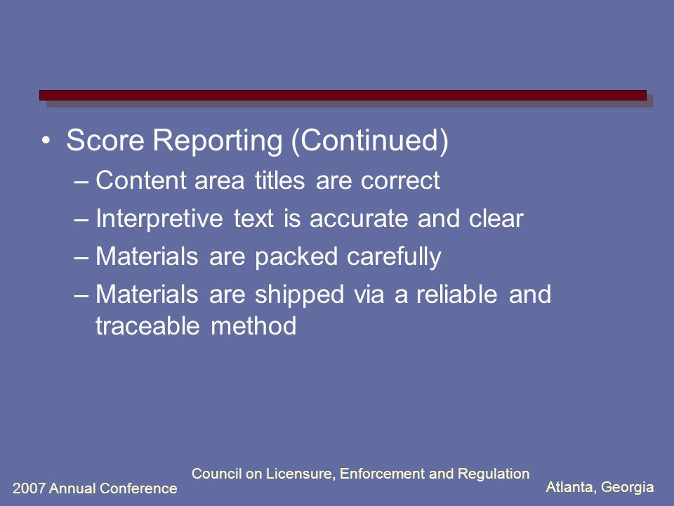 Atlanta, Georgia 2007 Annual Conference Council on Licensure, Enforcement and Regulation Score Reporting (Continued) –Content area titles are correct