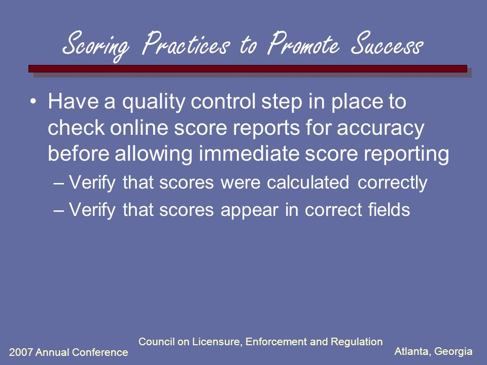 Atlanta, Georgia 2007 Annual Conference Council on Licensure, Enforcement and Regulation Scoring Practices to Promote Success Have a quality control s